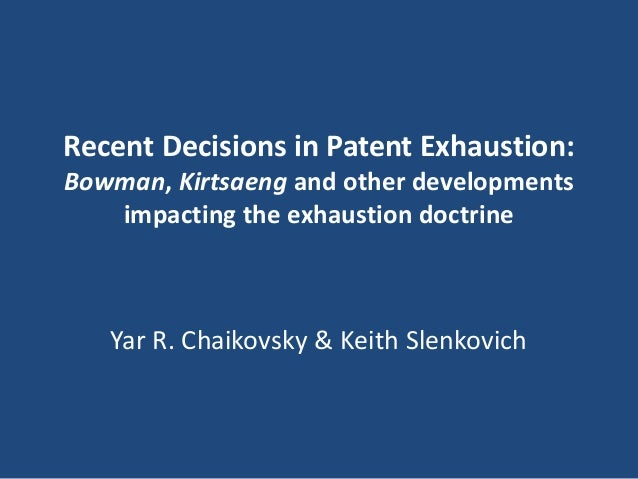 Recent Decisions in Patent Exhaustion: Bowman, Kirtsaeng and other developments impacting the exhaustion doctrine Yar R. C...