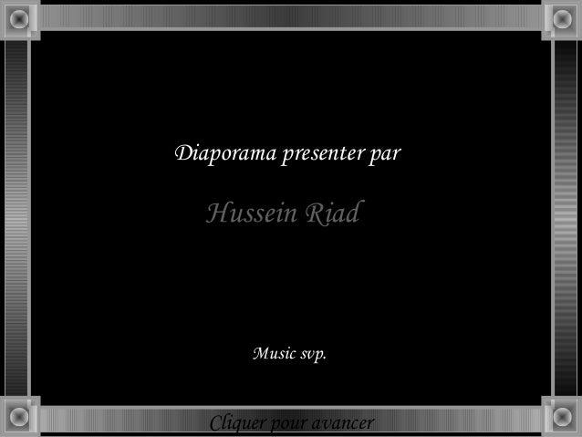 Diaporama presenter par   Hussein Riad        Music svp.   Cliquer pour avancer