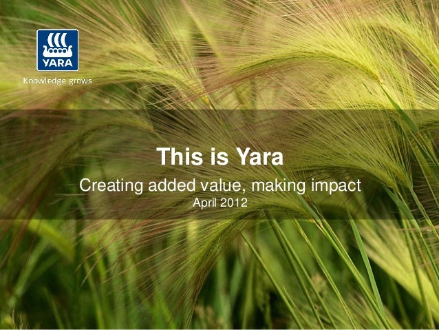 This is YaraCreating added value, making impact              April 2012