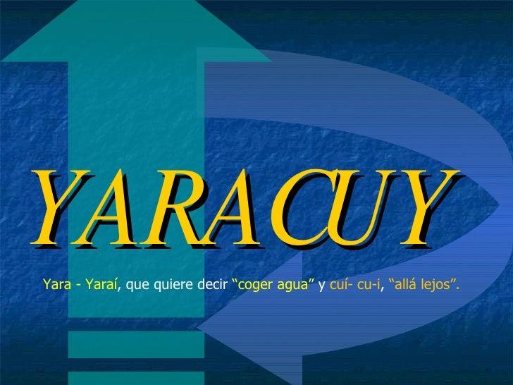 """YARACUY Yara - Yaraí , que quiere decir  """"coger agua""""  y  cuí- cu-i ,  """"allá lejos""""."""