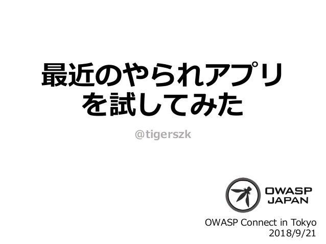 最近のやられアプリ を試してみた @tigerszk OWASP Connect in Tokyo 2018/9/21