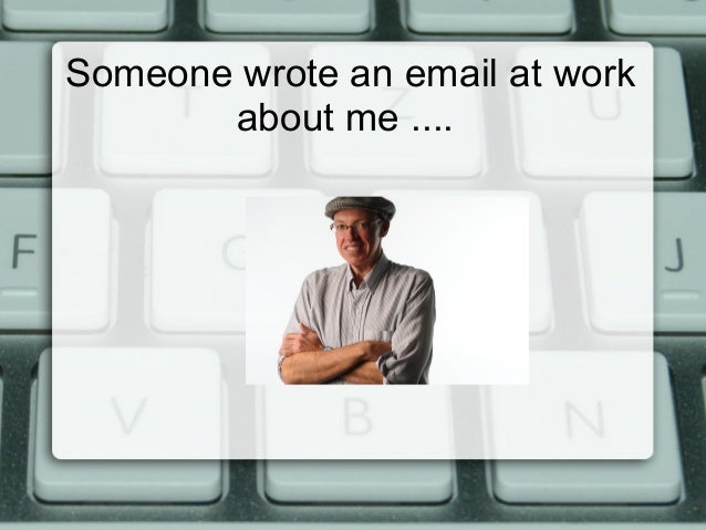 Someone wrote an email at work about me ....