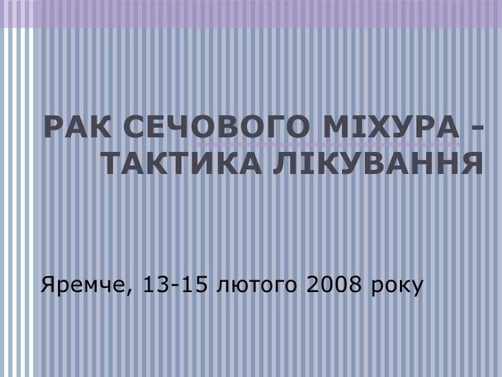 РАК СЕЧОВОГО МІХУРА  -  ТАКТИКА ЛІКУВАННЯ Яремче, 1 3 -1 5  лютого 200 8  року