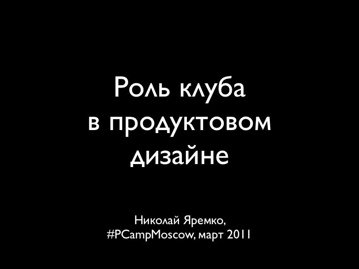 Роль клубав продуктовом   дизайне     Николай Яремко, #PCampMoscow, март 2011