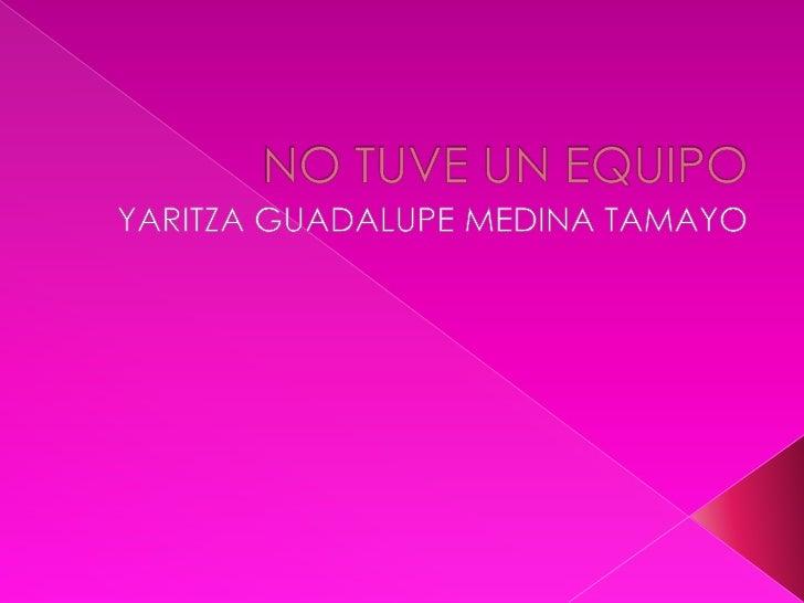 NO TUVE UN EQUIPO<br />YARITZA GUADALUPE MEDINA TAMAYO <br />