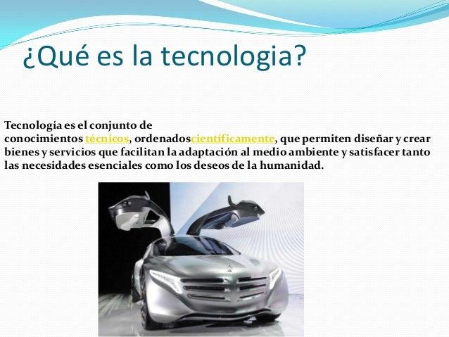 ¿Qué es la tecnologia?Tecnología es el conjunto deconocimientos técnicos, ordenadoscientíficamente, que permiten diseñar y...