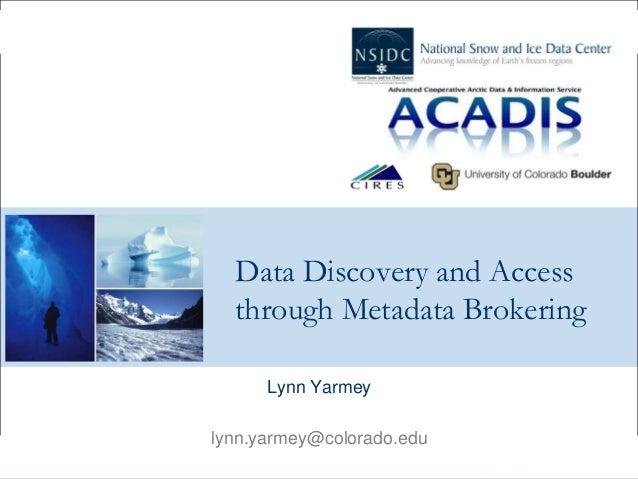 Data Discovery and Access through Metadata Brokering Lynn Yarmey lynn.yarmey@colorado.edu