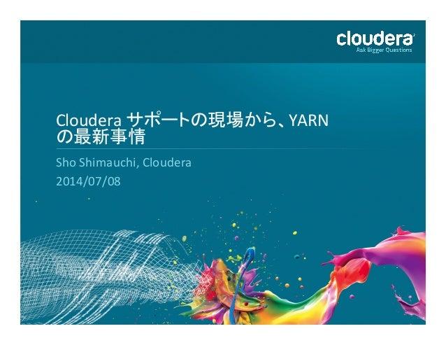 1   Cloudera  サポートの現場から、YARN   の最新事情   Sho  Shimauchi,  Cloudera   2014/07/08