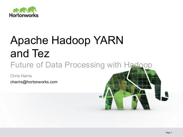 Apache Hadoop YARN and Tez Future of Data Processing with Hadoop Page 1 Chris Harris charris@hortonworks.com