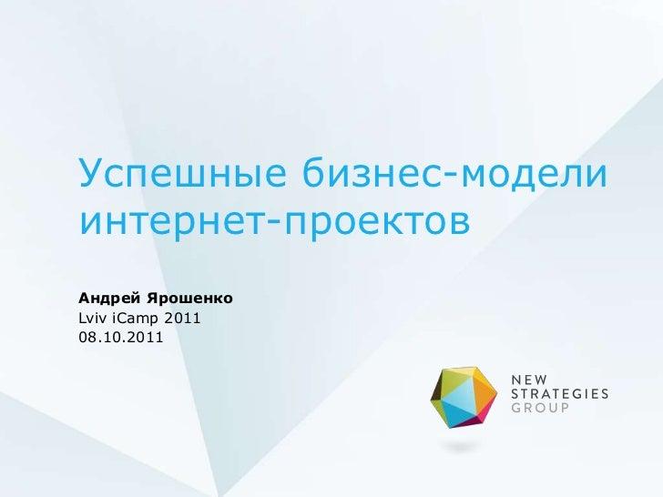Успешные бизнес-моделиинтернет-проектовАндрей ЯрошенкоLviv iCamp 201108.10.2011
