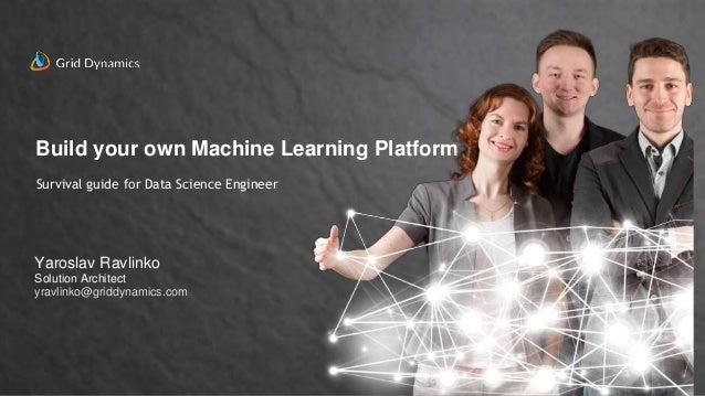 Build your own Machine Learning Platform Yaroslav Ravlinko Solution Architect yravlinko@griddynamics.com Survival guide fo...