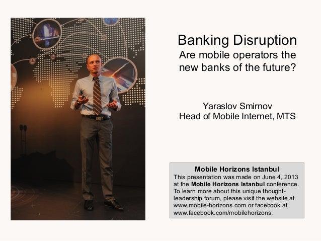 Banking DisruptionAre mobile operators thenew banks of the future?Yaraslov SmirnovHead of Mobile Internet, MTSMobile Horiz...
