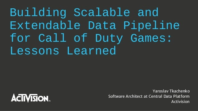 Building Scalable and Extendable Data Pipeline for Call of Duty Games: Lessons Learned Yaroslav Tkachenko Software Archite...