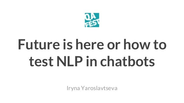 Future is here or how to test NLP in chatbots Iryna Yaroslavtseva