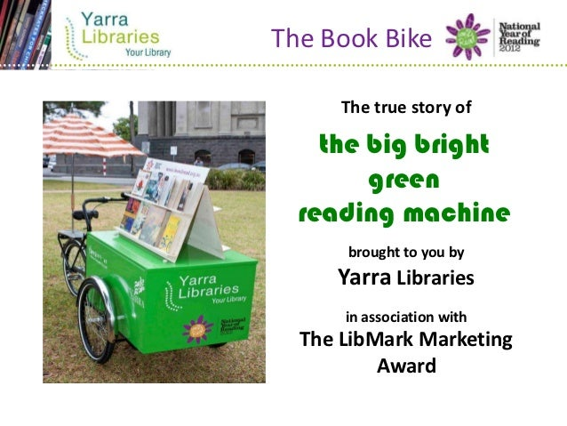 The Book Bike      The true story of    the big bright        green  reading machine      brought to you by     Yarra Libr...