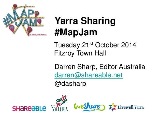 Darren Sharp, Editor Australia  darren@shareable.net  @dasharp  Yarra Sharing  #MapJam  Tuesday 21stOctober 2014  Fitzroy ...