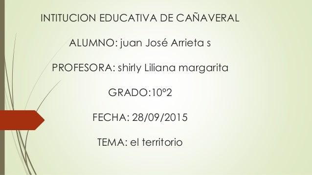 INTITUCION EDUCATIVA DE CAÑAVERAL ALUMNO: juan José Arrieta s PROFESORA: shirly Liliana margarita GRADO:10º2 FECHA: 28/09/...