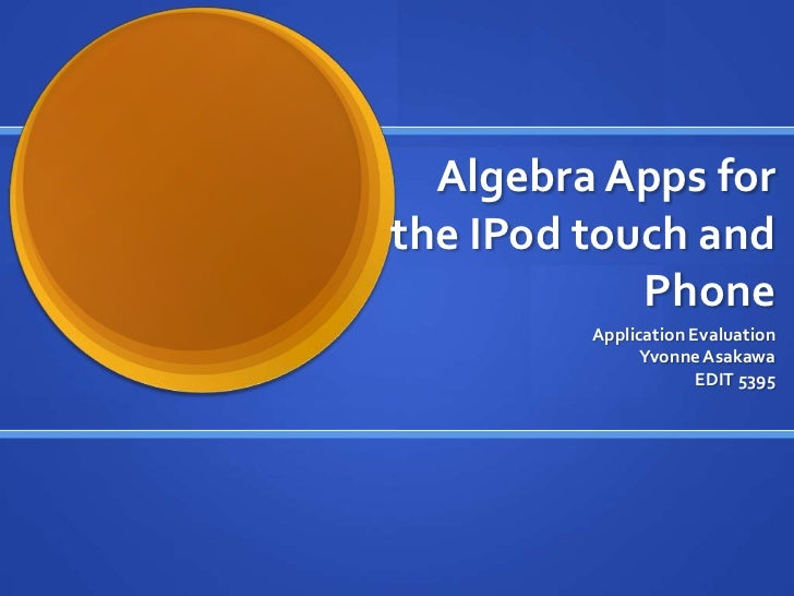 Algebra Apps forthe IPod touch and            Phone         Application Evaluation               Yvonne Asakawa           ...