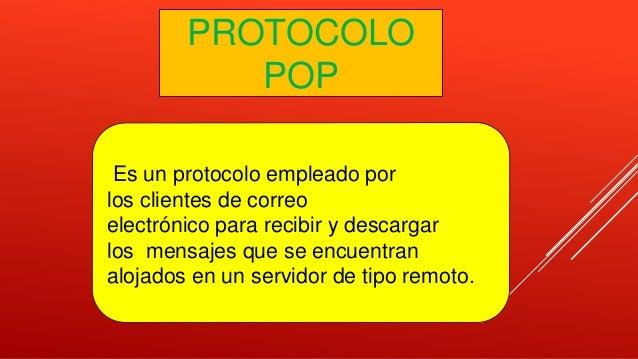 PROTOCOLO POP Es un protocolo empleado por los clientes de correo electrónico para recibir y descargar los mensajes que se...