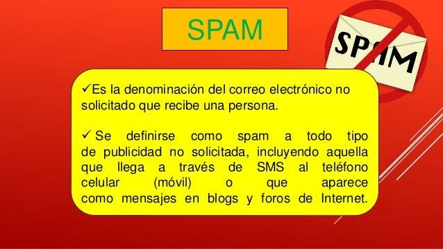 SPAM Es la denominación del correo electrónico no solicitado que recibe una persona.  Se definirse como spam a todo tipo...