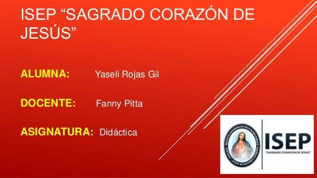 """ISEP """"SAGRADO CORAZÓN DE JESÚS"""" ALUMNA: Yaseli Rojas Gil DOCENTE: Fanny Pitta ASIGNATURA: Didáctica"""