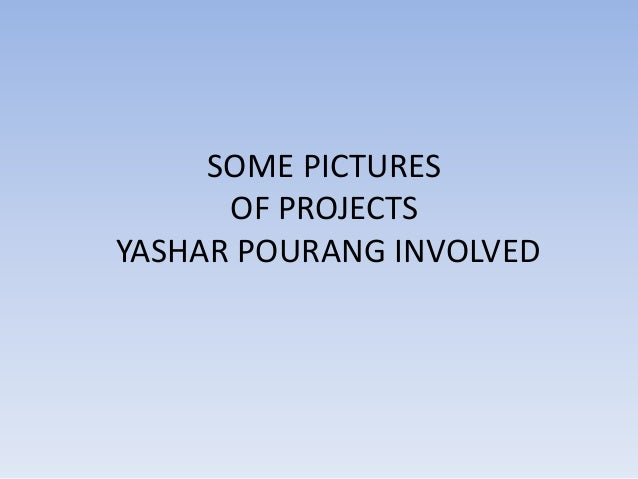 SOME PICTURES OF PROJECTS YASHAR POURANG INVOLVED