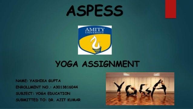ASPESS YOGA ASSIGNMENT NAME: YASHIKA GUPTA ENROLLMENT NO.: A3013816044 SUBJECT: YOGA EDUCATION SUBMITTED TO: DR. AJIT KUMAR