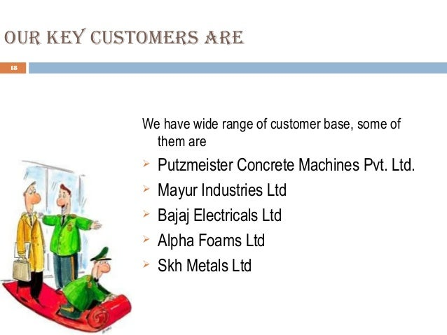 our key Customers are 18 We have wide range of customer base, some of them are  Putzmeister Concrete Machines Pvt. Ltd. ...