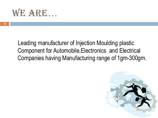 We are… 2 Leading manufacturer of Injection Moulding plastic Component for Automobile,Electronics and Electrical Companies...