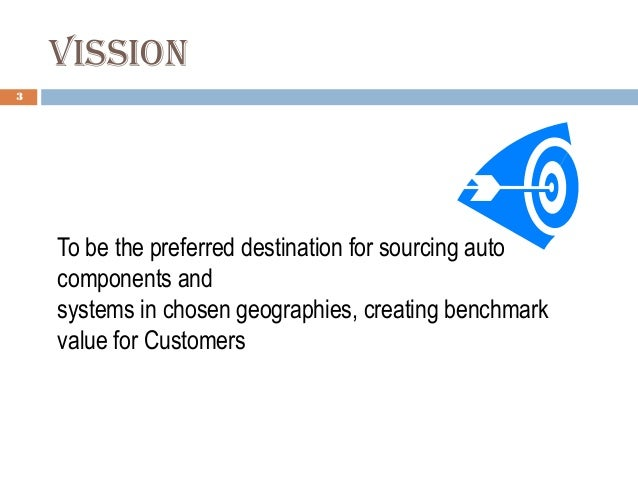 VIssIoN 3 To be the preferred destination for sourcing auto components and systems in chosen geographies, creating benchma...