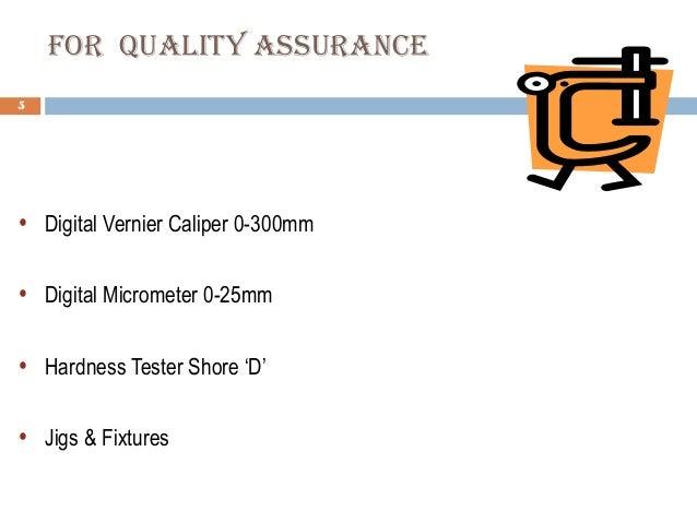 for qualItY assuraNce 5  • Digital Vernier Caliper 0-300mm • Digital Micrometer 0-25mm • Hardness Tester Shore 'D' • Jigs...