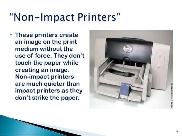 impact and non impact printers Impact: dot matrix, daisywheel, chain, line printers non impact: inkjet, thermal, laser.