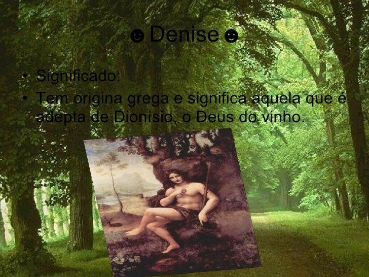 ☻Denise☻ • Significado: • Tem origina grega e significa aquela que é   adepta de Dionísio, o Deus do vinho.