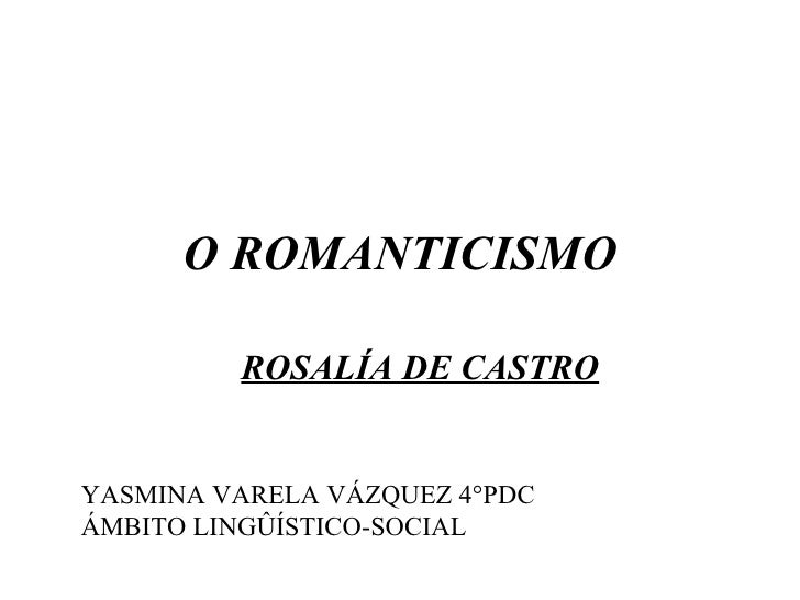 O ROMANTICISMO           ROSALÍA DE CASTRO   YASMINA VARELA VÁZQUEZ 4°PDC ÁMBITO LINGÛÍSTICO-SOCIAL