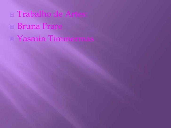 Trabalho de Artes:       Bruna Frare       Yasmin Timmermas 