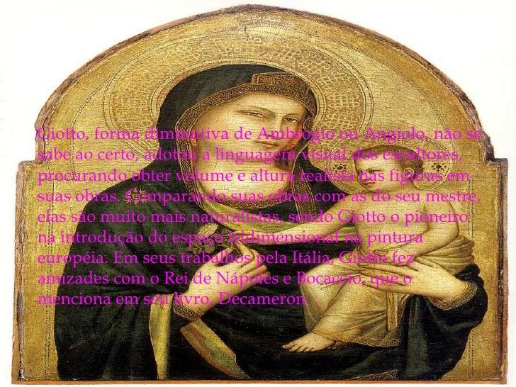 Giotto, forma diminutiva de Ambrogio ou Angiolo, não se sabe ao certo, adotou a linguagem visual dos escultores, procurand...