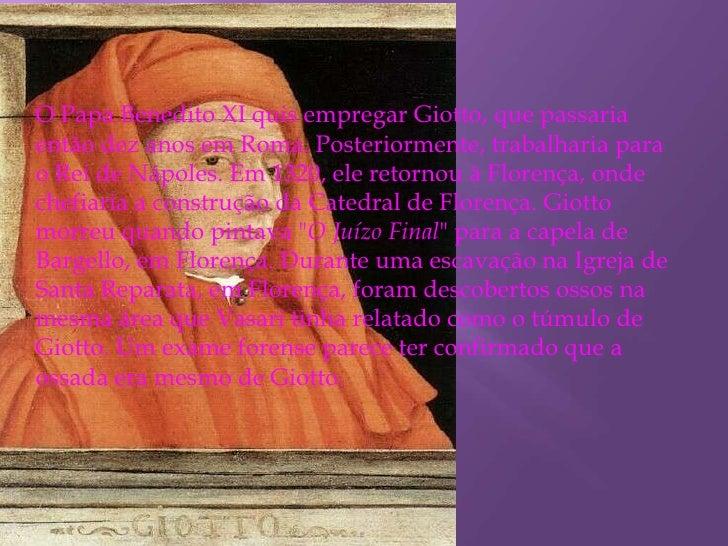 O Papa Benedito XI quis empregar Giotto, que passaria então dez anos em Roma. Posteriormente, trabalharia para o Rei de Ná...