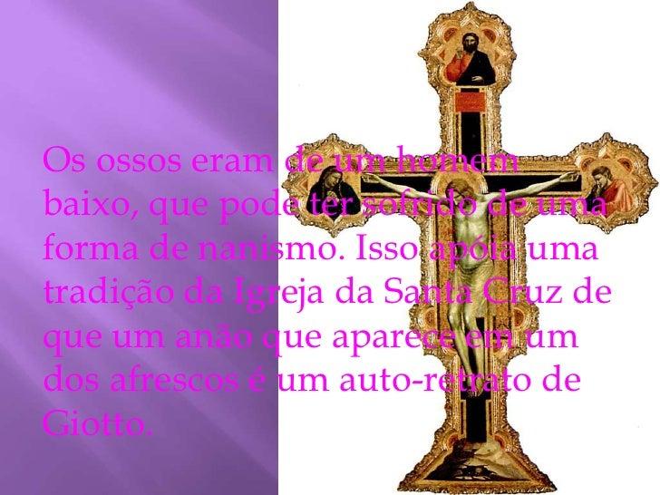Os ossos eram de um homem baixo, que pode ter sofrido de uma forma de nanismo. Isso apóia uma tradição da Igreja da Santa ...