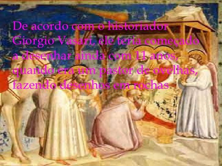De acordo com o historiador Giorgio Vasari, ele teria começado a desenhar ainda com 11 anos, quando era um pastor de ovelh...