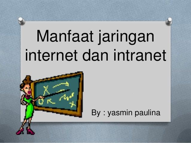 Manfaat jaringaninternet dan intranet         By : yasmin paulina