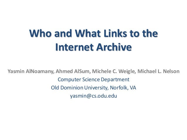 Who and What Links to the Internet Archive Yasmin AlNoamany, Ahmed AlSum, Michele C. Weigle, Michael L. Nelson Computer Sc...