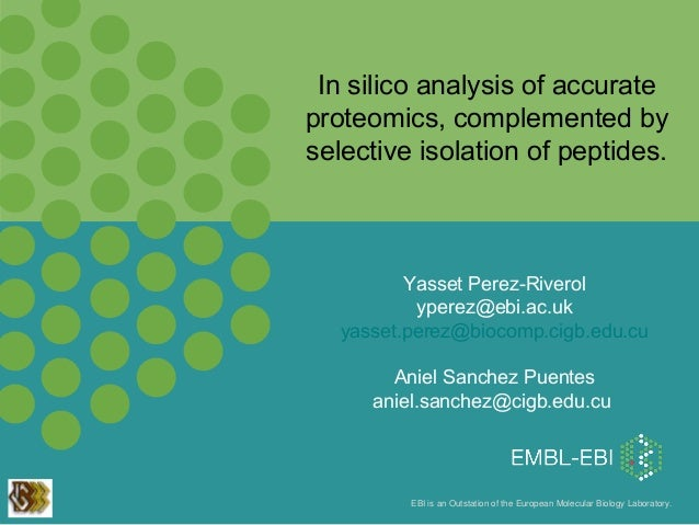 In silico analysis of accurate proteomics, complemented by selective isolation of peptides.  Yasset Perez-Riverol yperez@e...