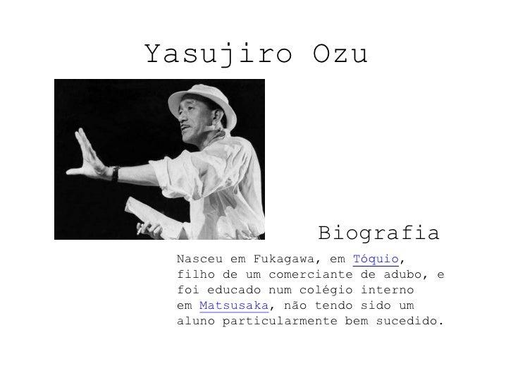 Yasujiro Ozu<br />Biografia<br />Nasceu em Fukagawa, emTóquio, filho de um comerciante de adubo, e foi educado num colégi...