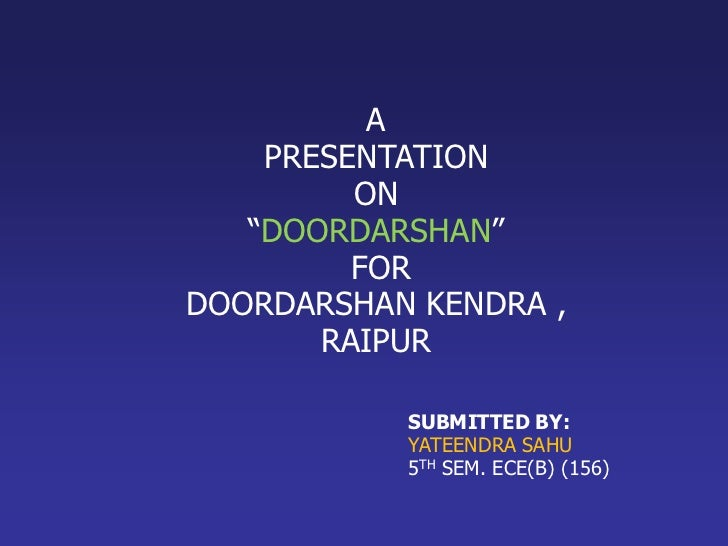 """A    PRESENTATION         ON   """"DOORDARSHAN""""         FORDOORDARSHAN KENDRA ,       RAIPUR           SUBMITTED BY:         ..."""