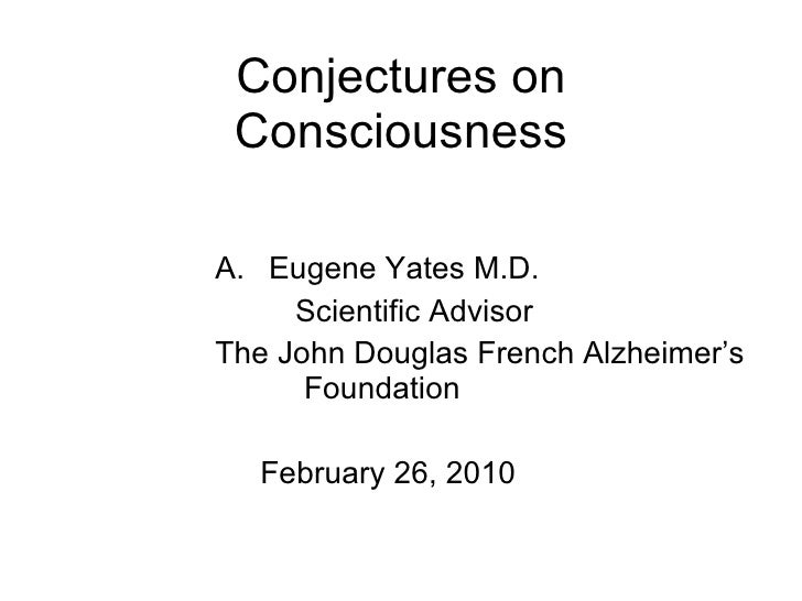Conjectures on Consciousness F. Eugene Yates M.D. Scientific Advisor The John Douglas French Alzheimer's   Foundation Febr...