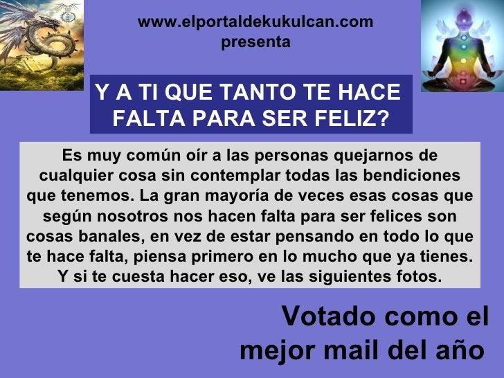 Votado como el mejor mail del año   www.elportaldekukulcan.com presenta Y A TI QUE TANTO TE HACE  FALTA PARA SER FELIZ? Es...