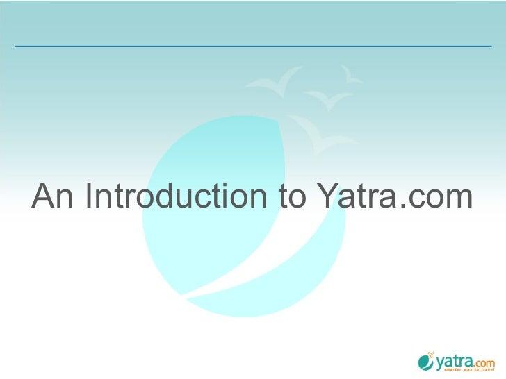<ul><li>An Introduction to Yatra.com </li></ul>