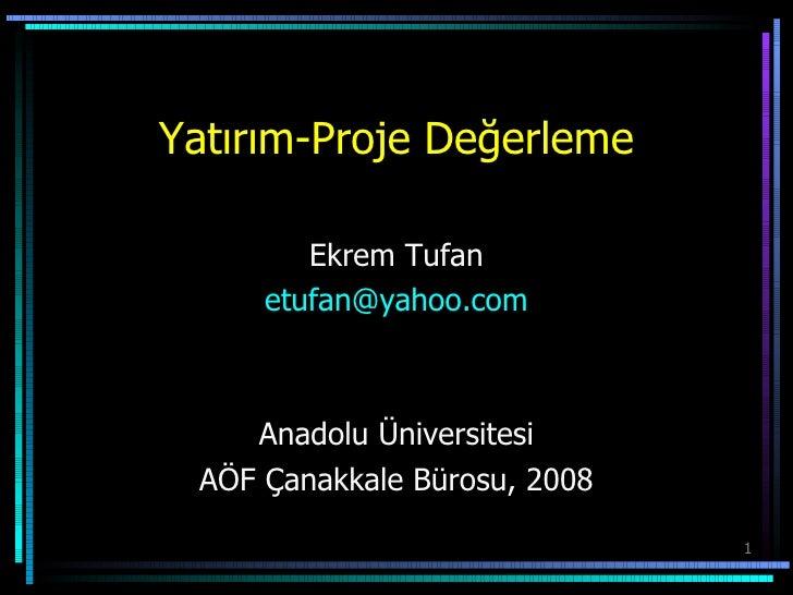 Yatırım-Proje Değerleme Ekrem Tufan [email_address] Anadolu Üniversitesi AÖF Çanakkale Bürosu, 2008
