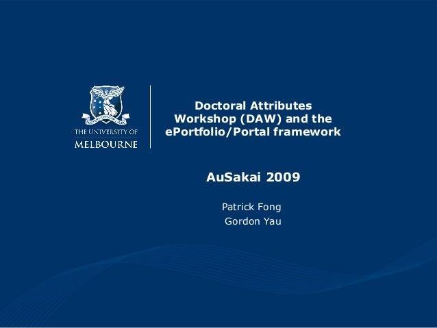 Doctoral Attributes Workshop (DAW) and the ePortfolio/Portal framework AuSakai 2009 Patrick Fong Gordon Yau