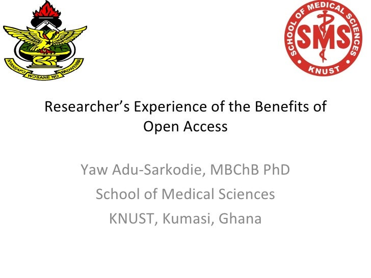 Researcher's Experience of the Benefits of Open Access Yaw Adu-Sarkodie, MBChB PhD School of Medical Sciences KNUST, Kumas...